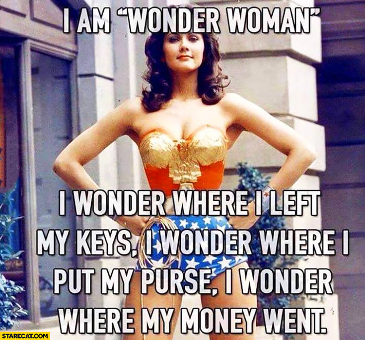 I am Wonder Woman – I wonder where I left my keys, I wonder where I put my purse, I wonder where my money went