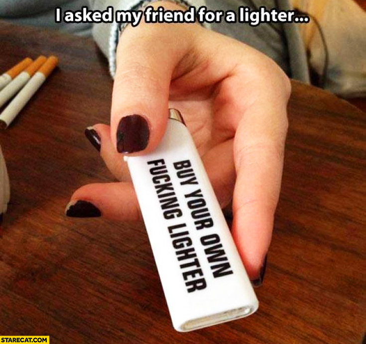 I asked my friend for a lighter buy your own lighter text