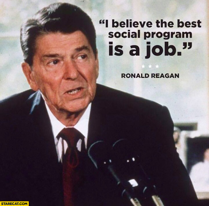 I believe the best social program is a job. Ronald Reagan quote
