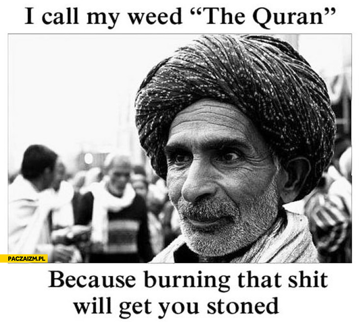 I call my weed Quran because burning it will get you stoned