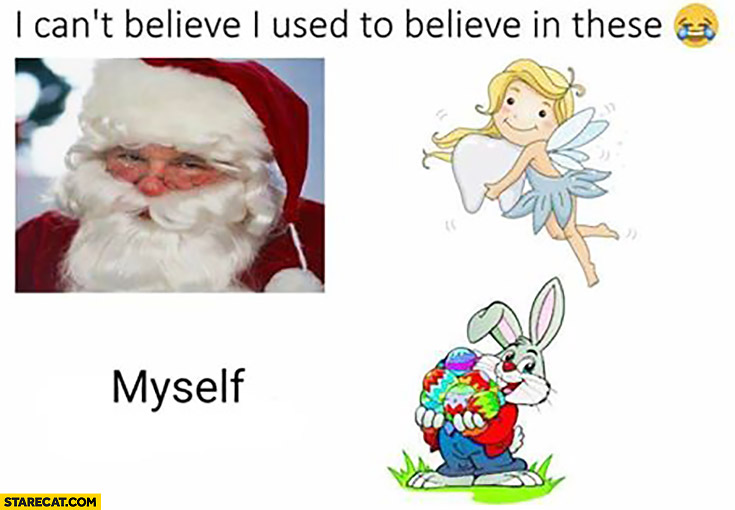 I can't believe I used to believe in these: Santa Claus, tooth fairy, easter bunny, myself