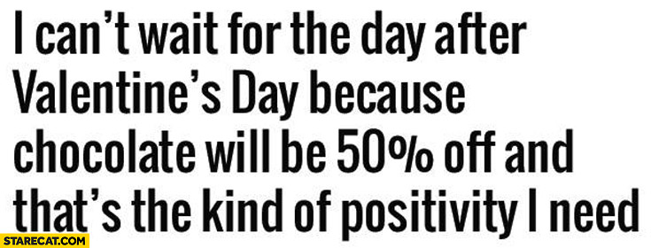 I can't wait for the day after Valentine's day because chocolate will be 50% percent off and that's the kind of positivity I need