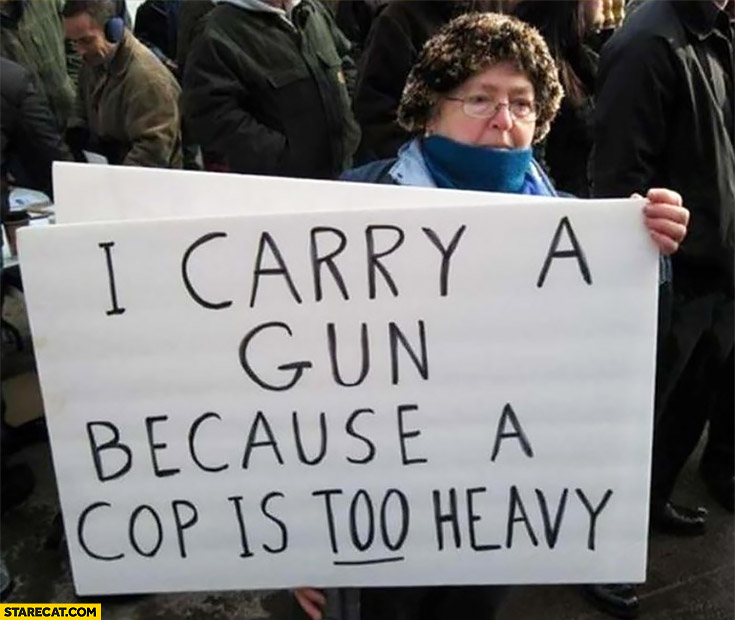 I carry a gun because a cop is too heavy protester sign