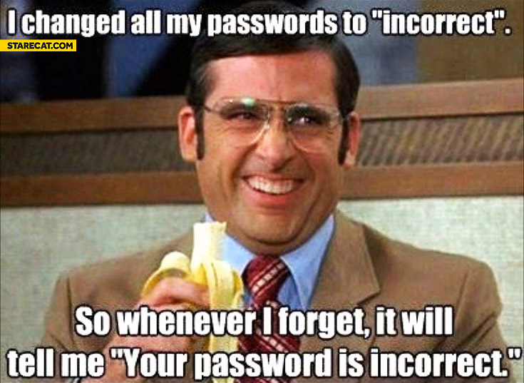 I changed all my passwords to incorrect so whenever I forget it will tell me your password is incorrect