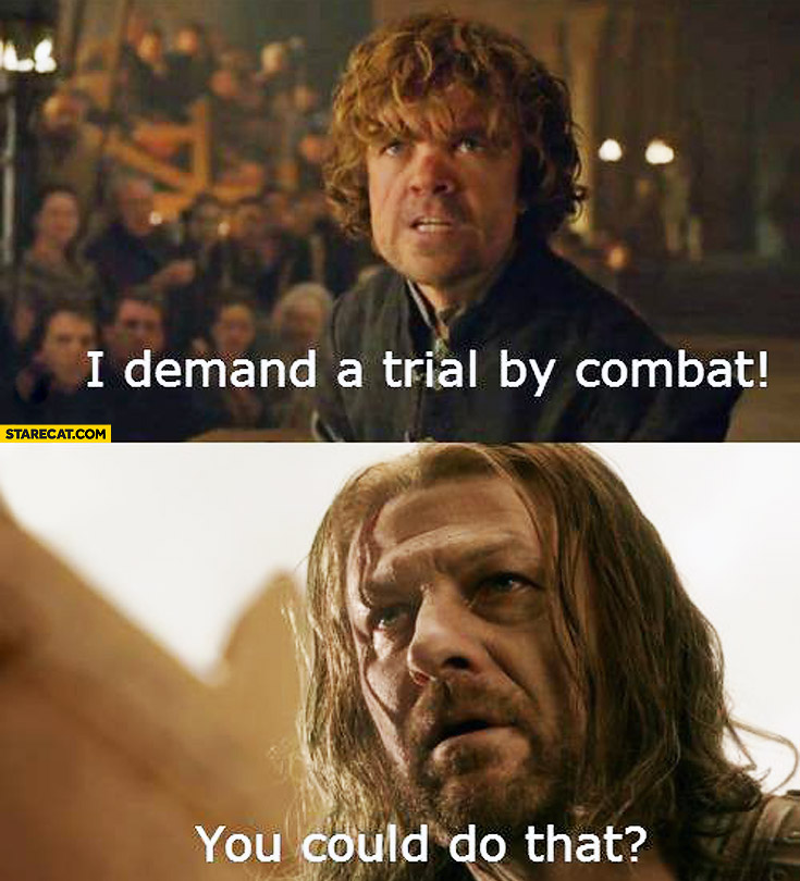 I demand a trial by combat you could do that