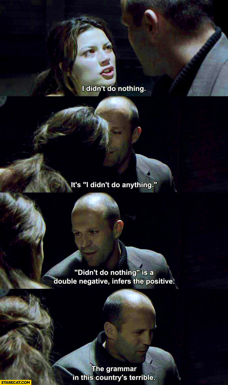 I didn't do nothing double negative Jason Statham