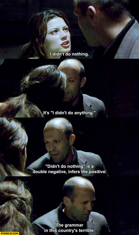 I didn't do nothing double negative Jason Statham