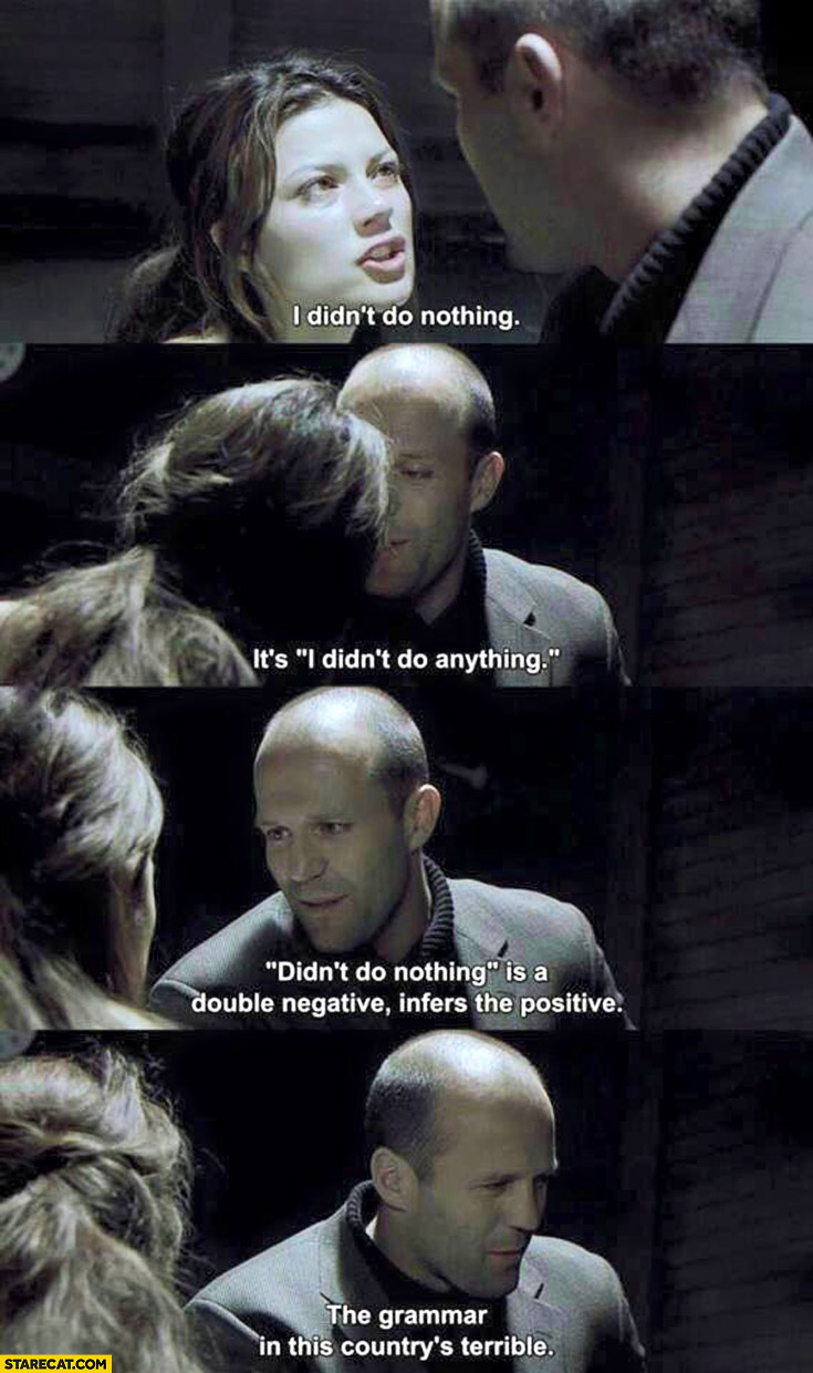 I didn't do nothing it's I didn't do anything double negative grammar in this country is terrible Jason Statham