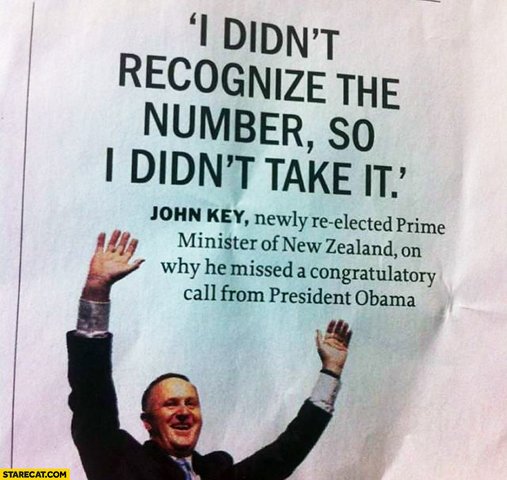 I didn't recognize the number so I didn't take it. John Key, Prime Minister of New Zeland on why he missed a congratulatory call from Obama