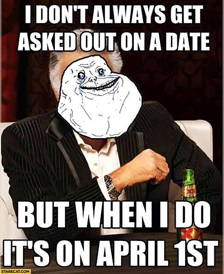 I don't always get asked on a date but when I do it's on April 1st