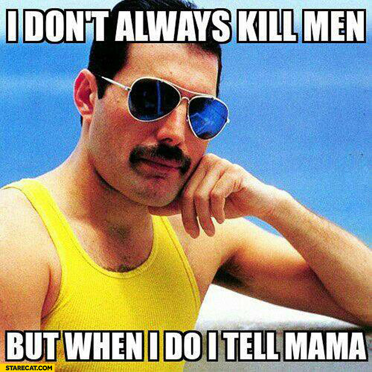 I don't always kill men but when I do I tell mama