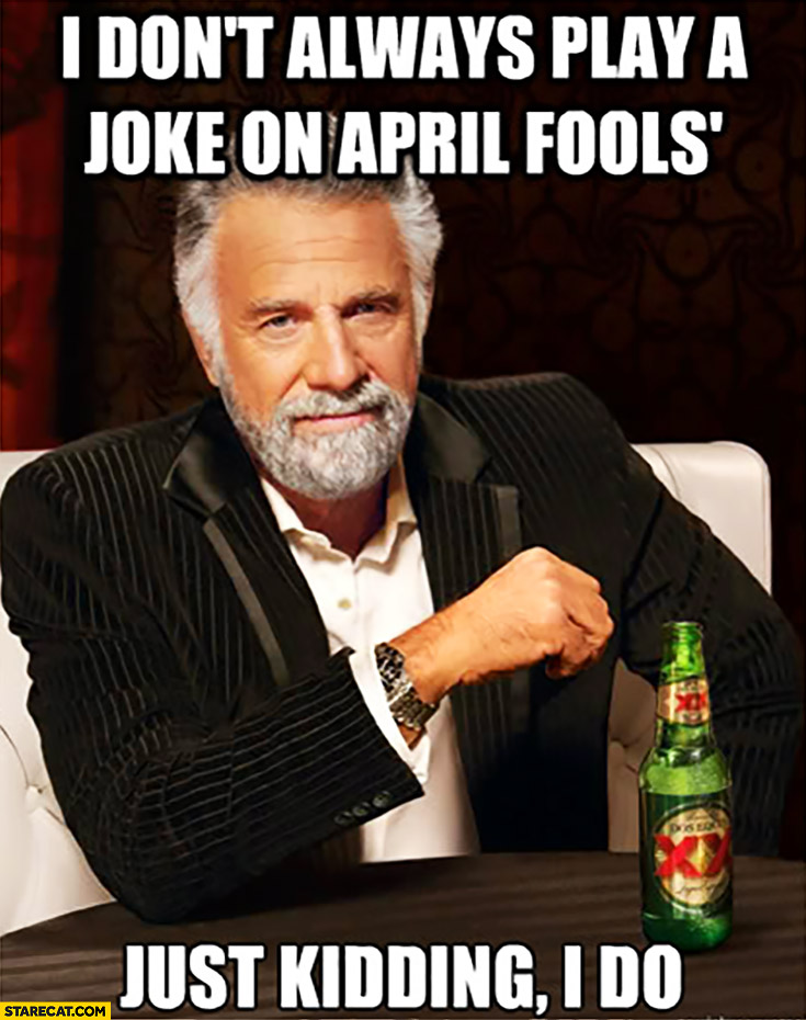 I don't always play a joke on April Fools just kidding I do meme
