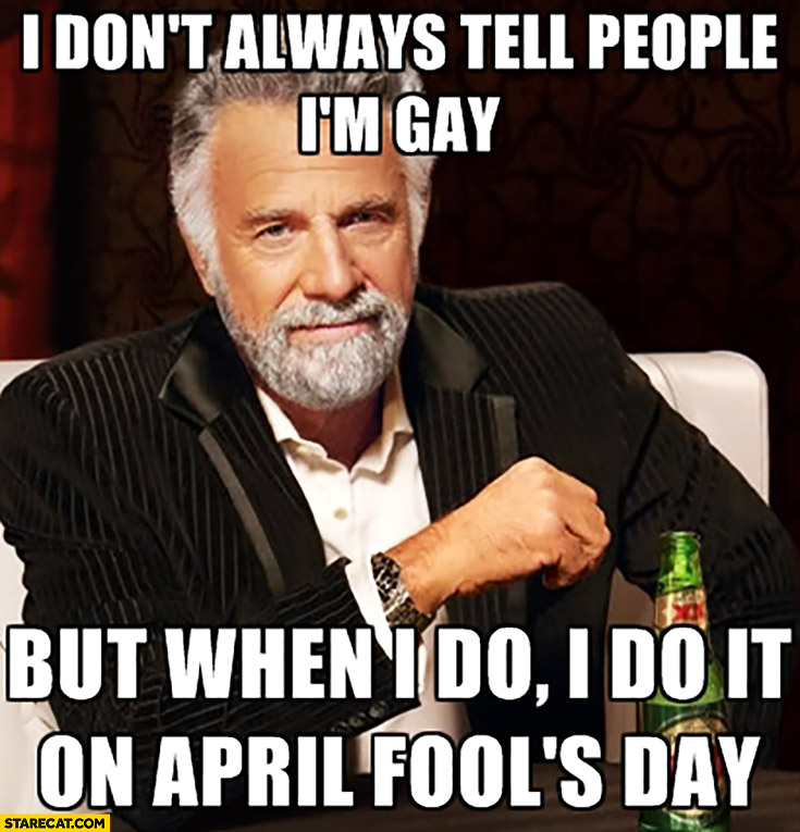 I don't always tell people I'm gay but when I do I do it on April Fools day