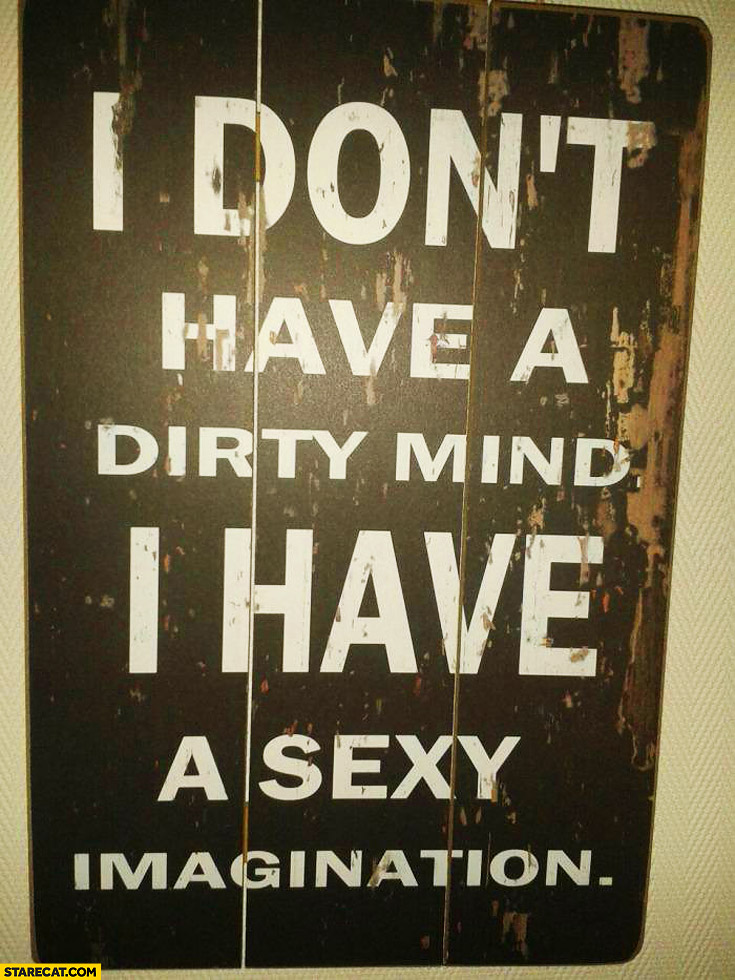 I don't have a dirty mind I have a sexy imagination
