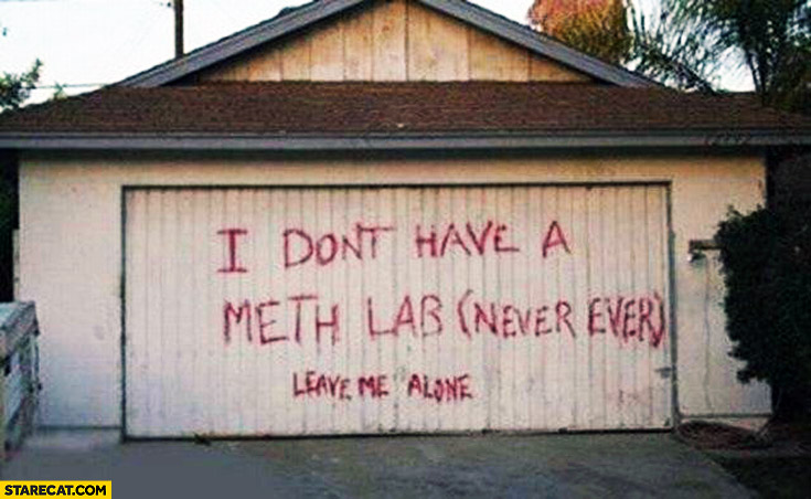 I don't have a meth lab never ever leave me alone