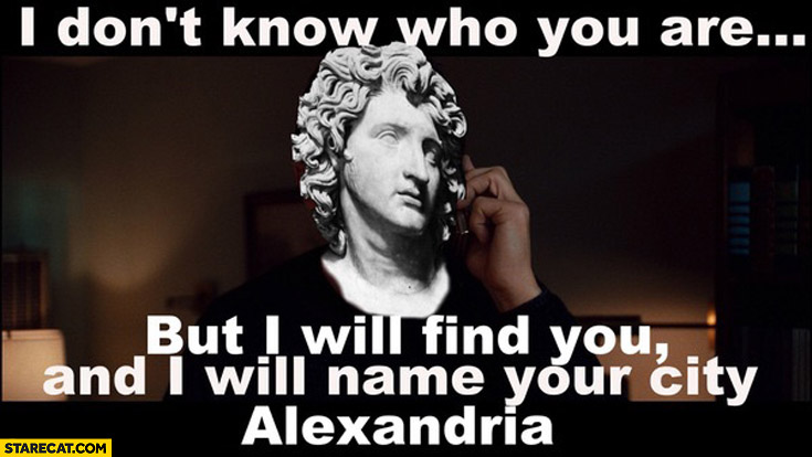 I don't know who you are but I will find you and I will name your city Alexandria