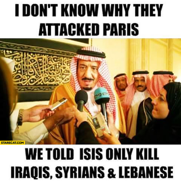 I don't know why they attacked Paris, we told ISIS only kill Iraquis, Syrians, Lebanese