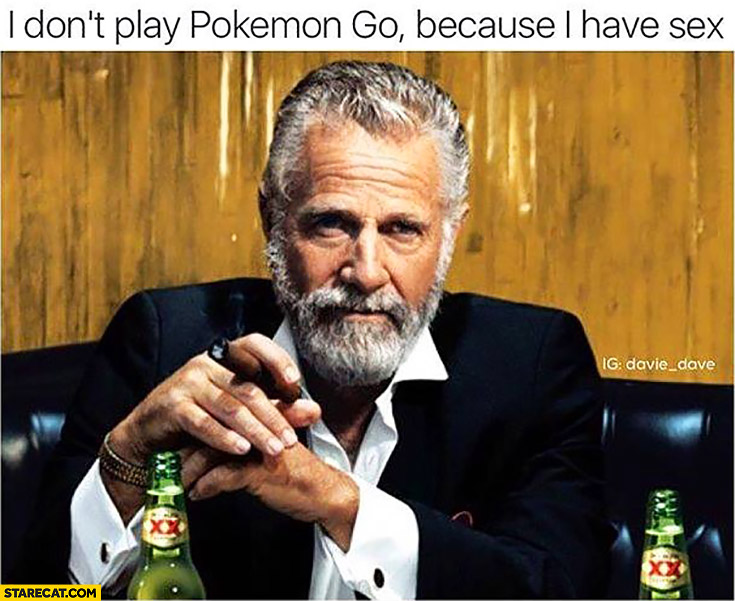 I don't play Pokemon GO because I have sex meme