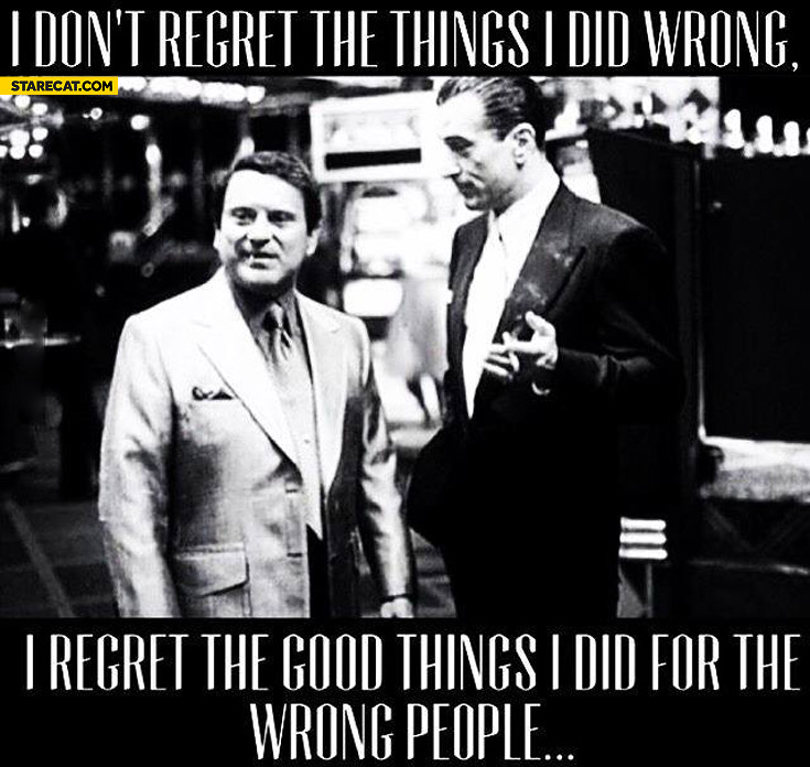 I don't regret things I did wrong I regret the good things for wrong people