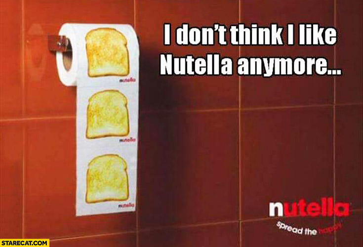 I don't think I like Nutella anymore toilet paper bread slices