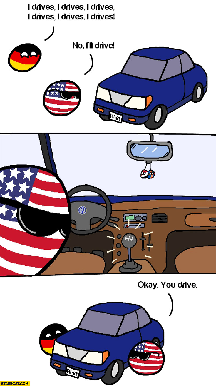 I drives, no I'll drive USA manual gearbox okay you drive Germany Polandball