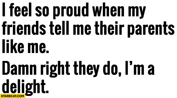 I feel so proud when my friends tell me their parents like me, damn right they do, I'm a delight