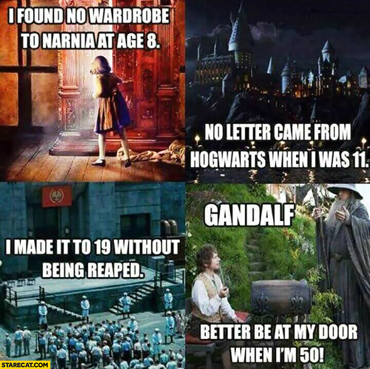 I found no wardrobe to Narnia at age 8, no letter came from Hogwarts when i was 11, I made it to 19 without being raped, Gandalf better be at my door when I'm 50