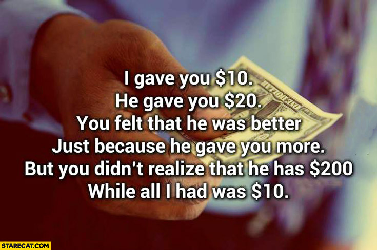 I gave you $10 dollars he gave you $20 dollars you didn't realise he has 200 dollars while all I had was $10 dollars