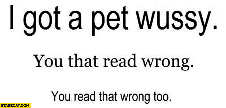 I got a pet wussy you that read wrong you read that wrong too