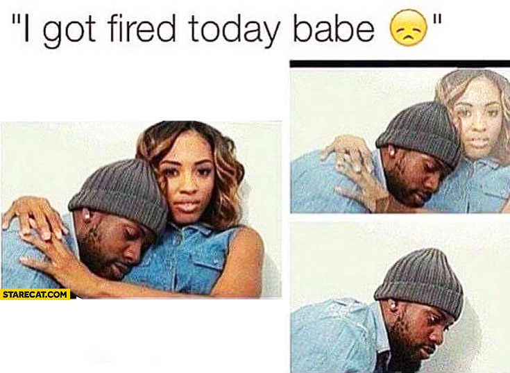 I got fired today babe disappearing girlfriend
