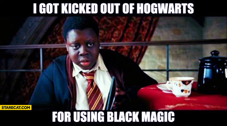 I got kicked out of Hogwarts for using black magic