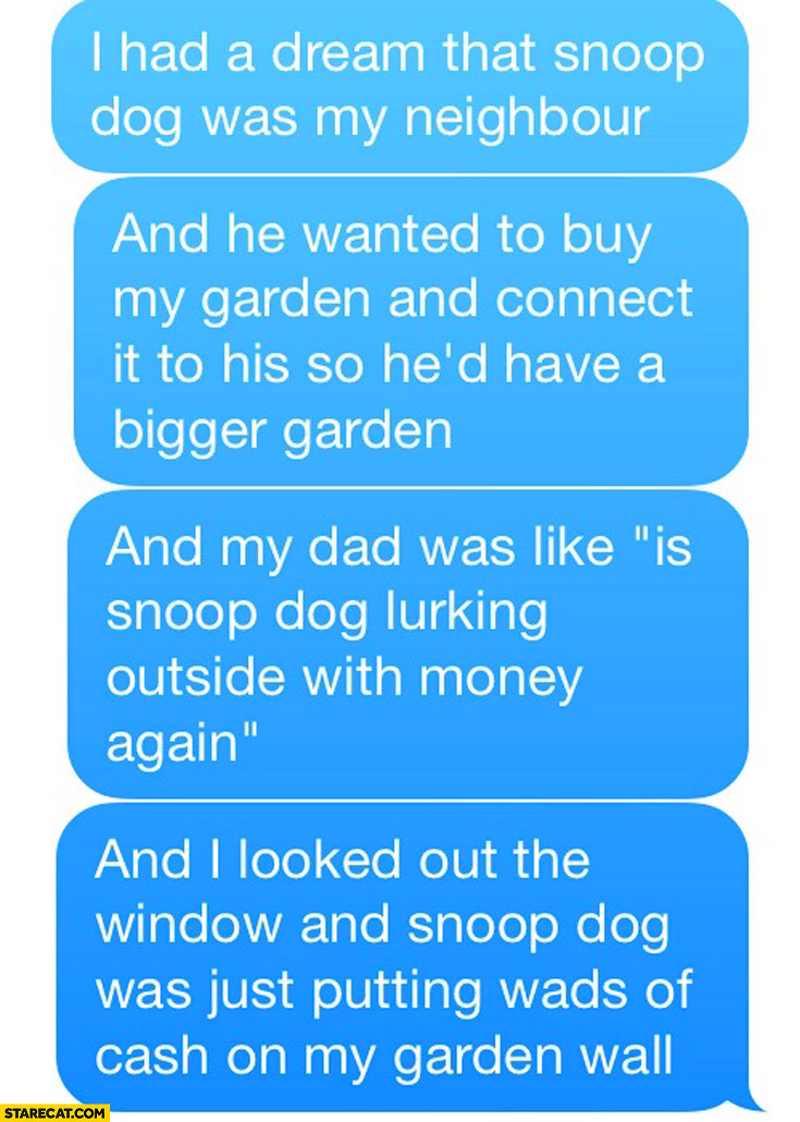 I had a dream that Snoop Dog was my neighbour and wanted to buy my garden