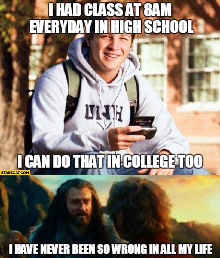 I had class at 8 am every day in high school I can do that in college too. I have never been so wrong in all my life