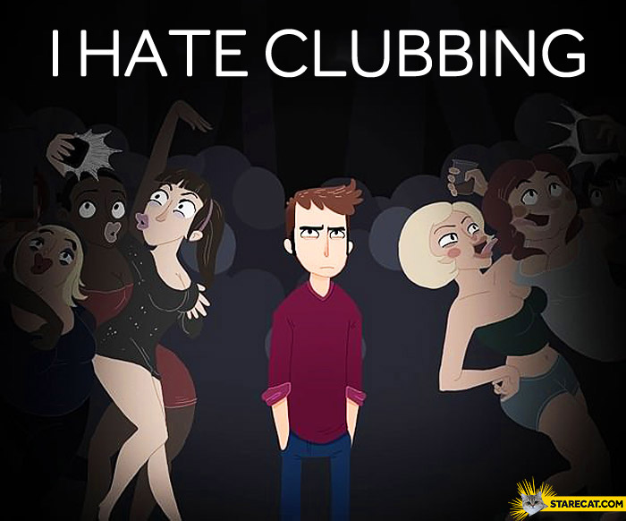 I hate clubbing