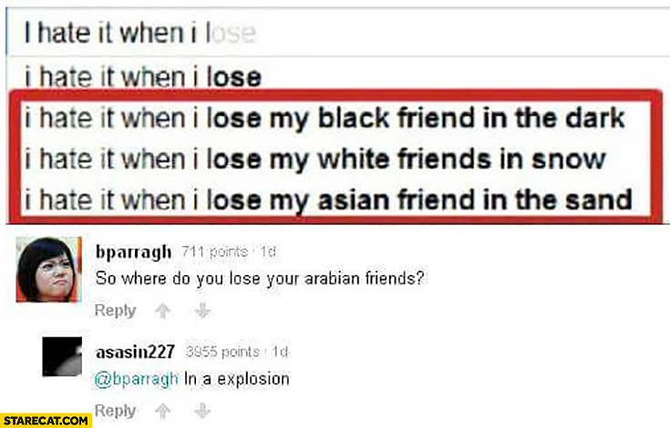 I hate it when I lose my black friend in the dark, my white friends in snow, my Asian friend in the sand, arabian friends in explosion Google
