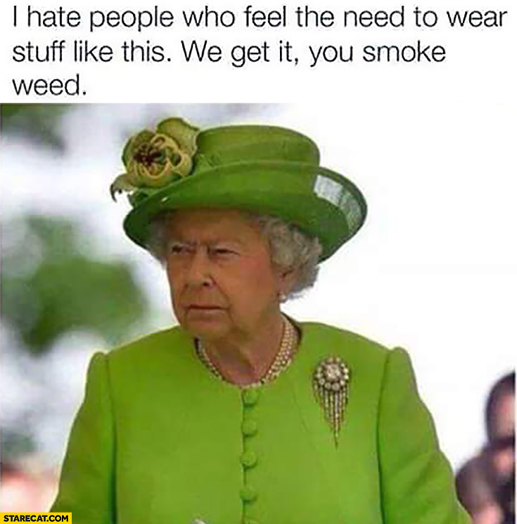 I hate people who feel the need to wear stuff like this, we get it, you smoke weed. Queen Elizabeth in green