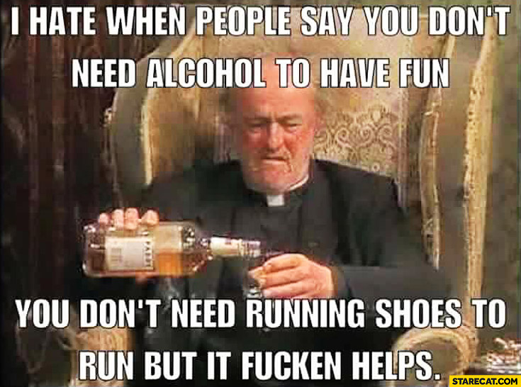 I hate when people say you don't need alcohol to have fun you don't need running shoes to run but it helps