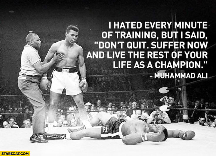 "I hated every minute of training but I said ""Don't quit. Suffer now and live the rest of your life as a champion."" Muhammad Ali quote"