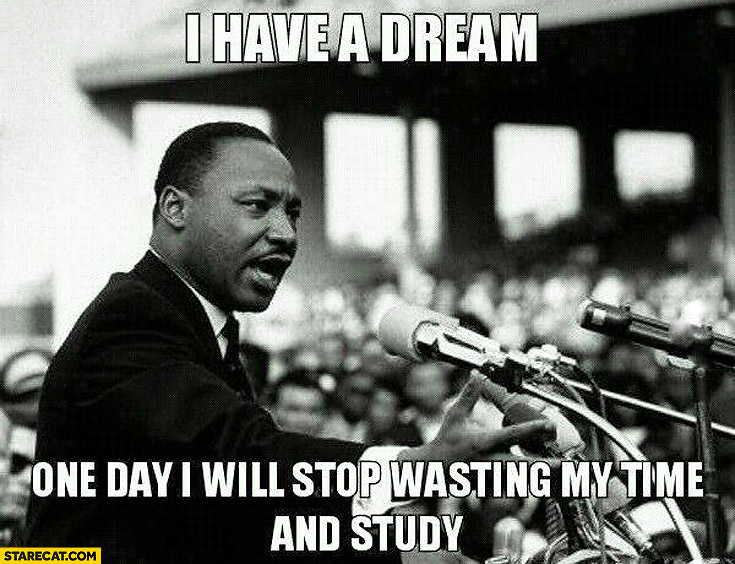 I have a dream one day I will stop wasting time and study