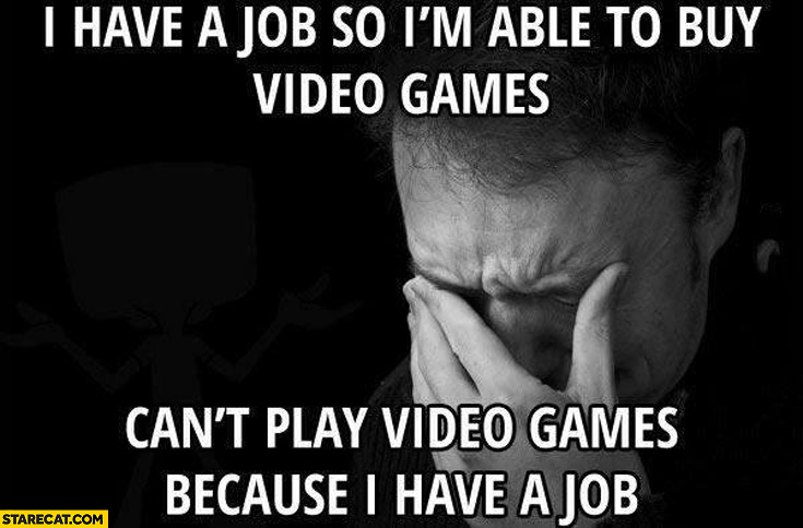 I have a job so I'm able to buy video games can't play video games because I have a job