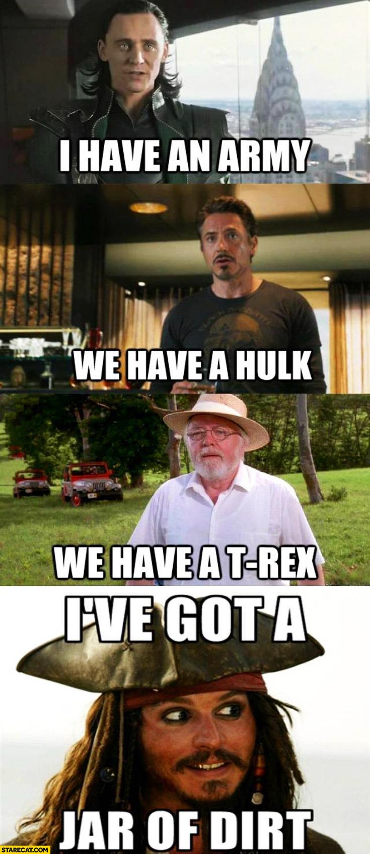 I have an army we have Hulk we have a T-Rex I've got a jar of dirt Jack Sparrow