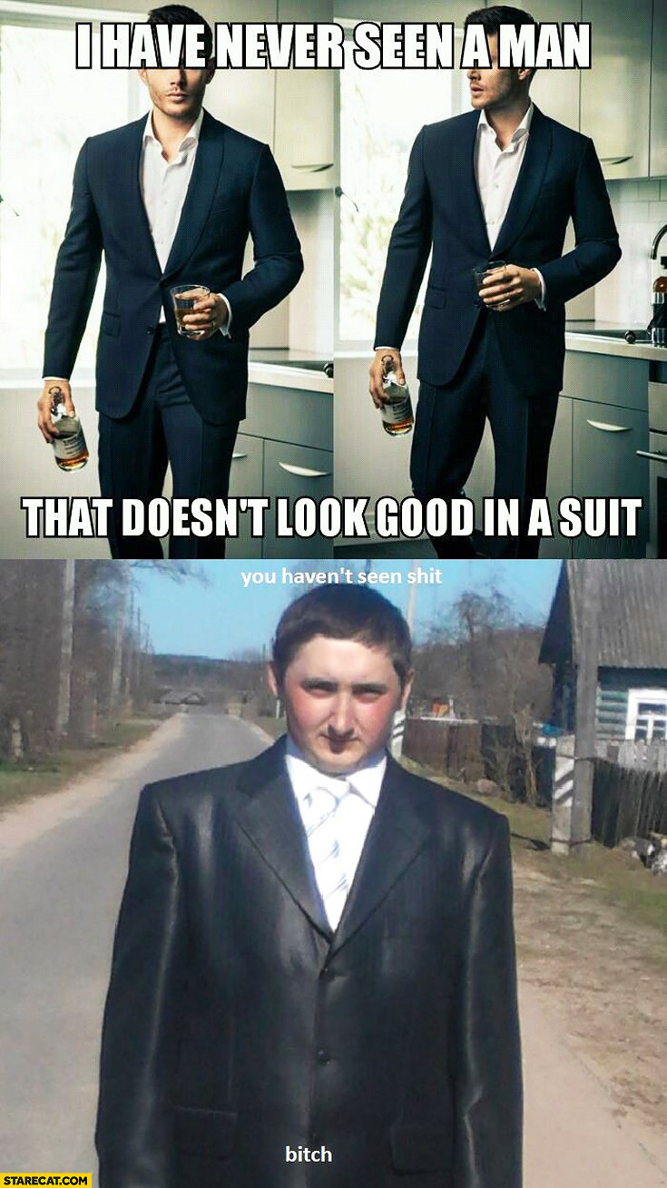 I have never seen a man that doesn't look good in a suit you haven't seen shit