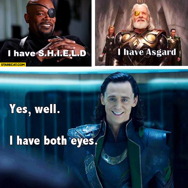 I have SHIELD I have Asgard well I have both eyes