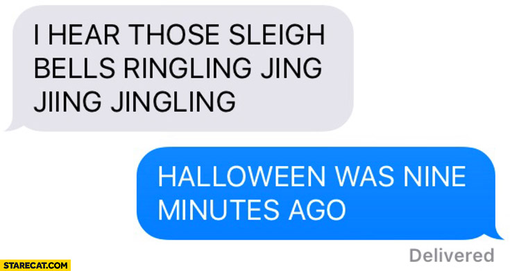 I hear those sleigh bells ringling jing halloween was nine minutes ago