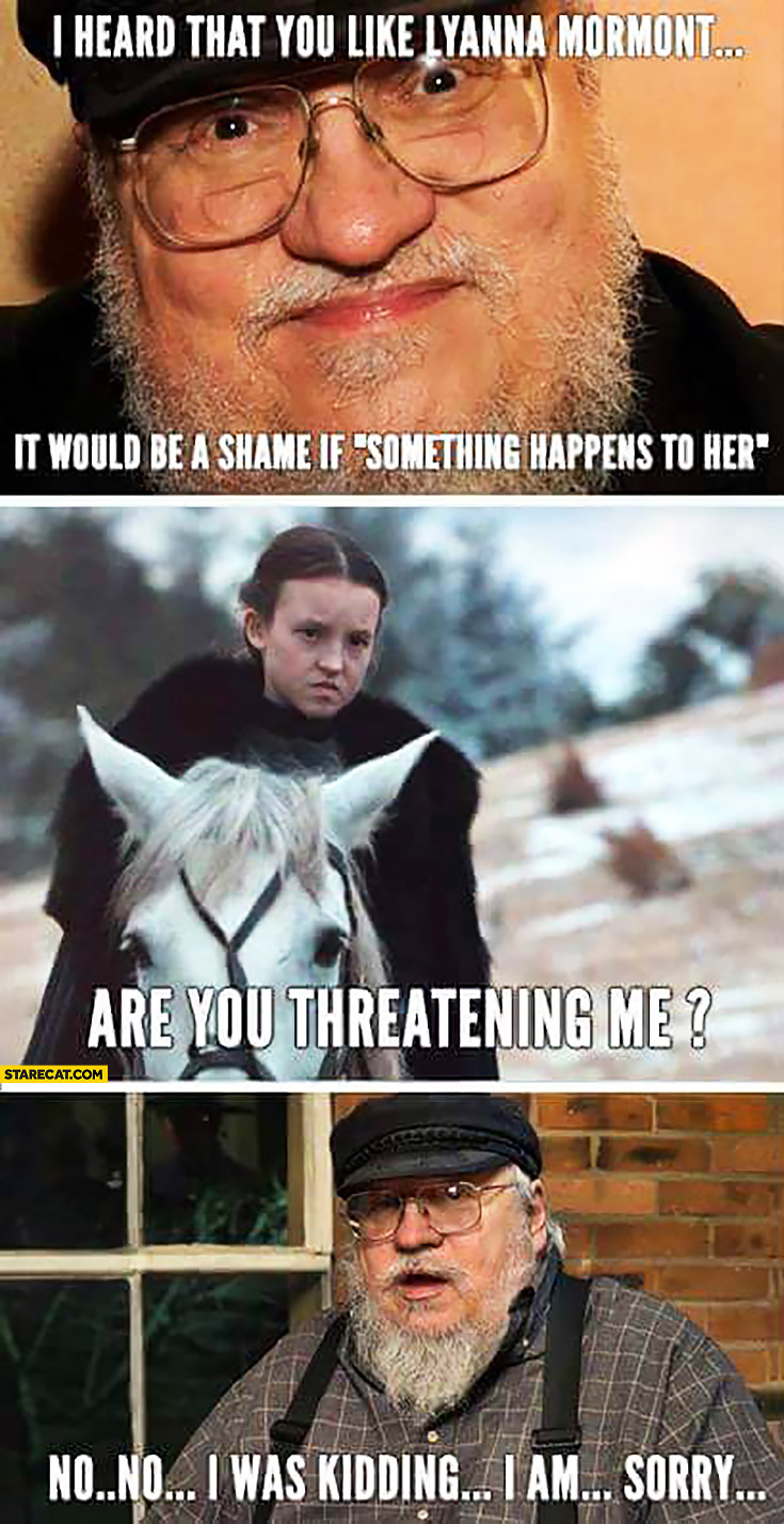 I heard that you like Lyanna Mormont, it would be a shame if something happened to her… Are you threateing me? No, no I was kidding, I'm sorry. George RR Martin Game of Thrones