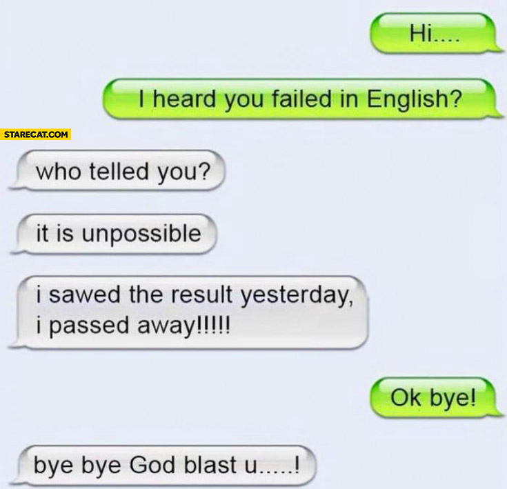 I heard you failed in English? Who telled you? It is unpossible