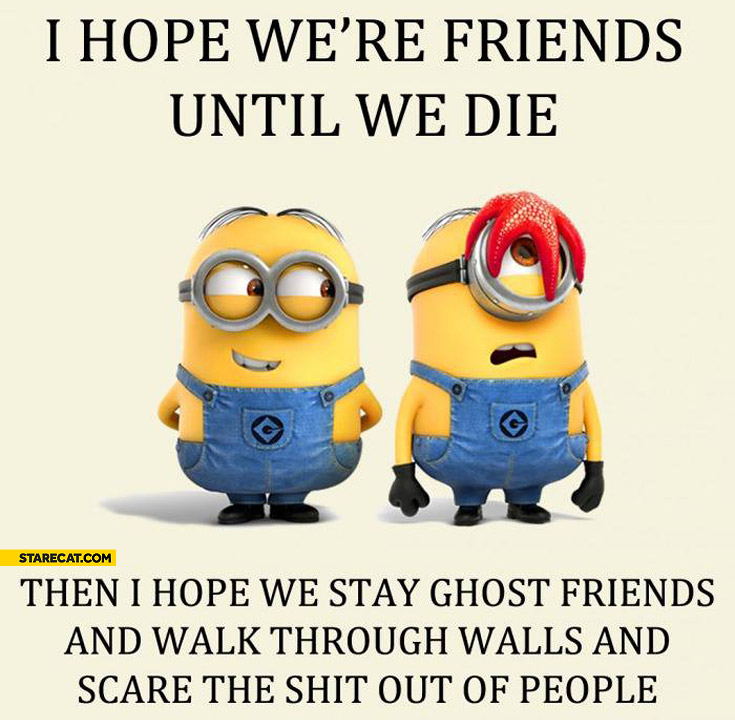 I hope we're friends until we die then I hope we stay ghost friends and scare the shit out of people