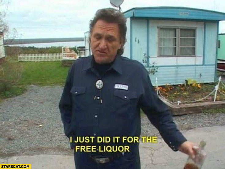 I just did it for the free liquor Ray trailer park boys