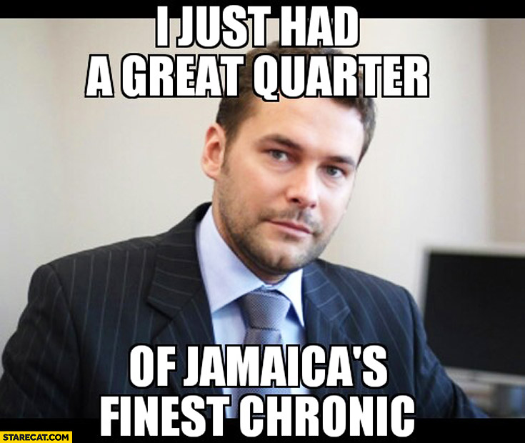 I just had a great quarter of Jamaicas finest chronic