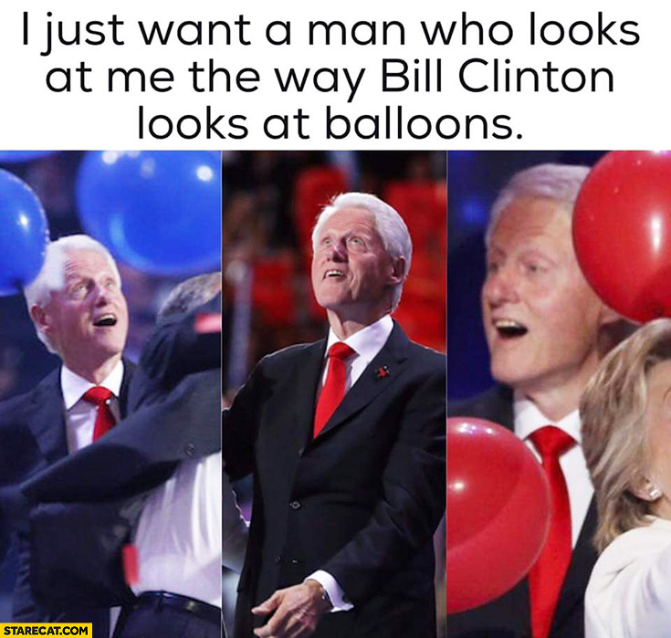 I just want a man who looks at me the way Bill Clinton looks at balloons